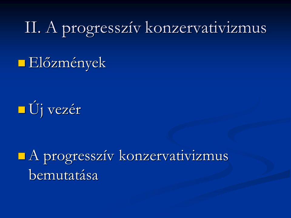 II. A progresszív konzervativizmus Előzmények Előzmények Új vezér Új vezér A progresszív konzervativizmus bemutatása A progresszív konzervativizmus be