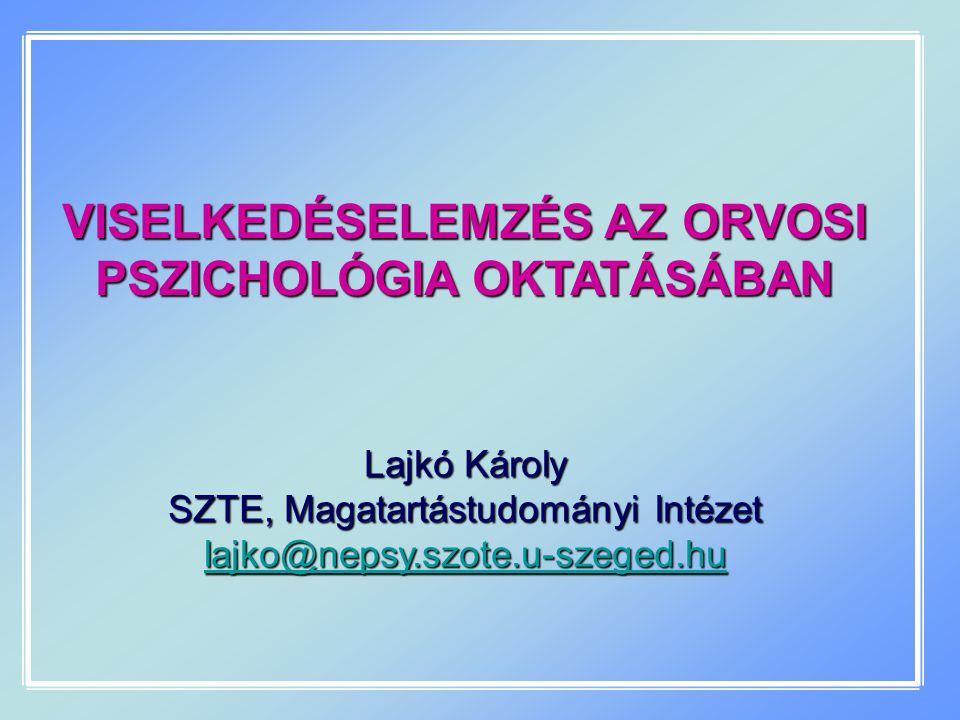 VISELKEDÉSELEMZÉS AZ ORVOSI PSZICHOLÓGIA OKTATÁSÁBAN Lajkó Károly SZTE, Magatartástudományi Intézet lajko@nepsy.szote.u-szeged.hu