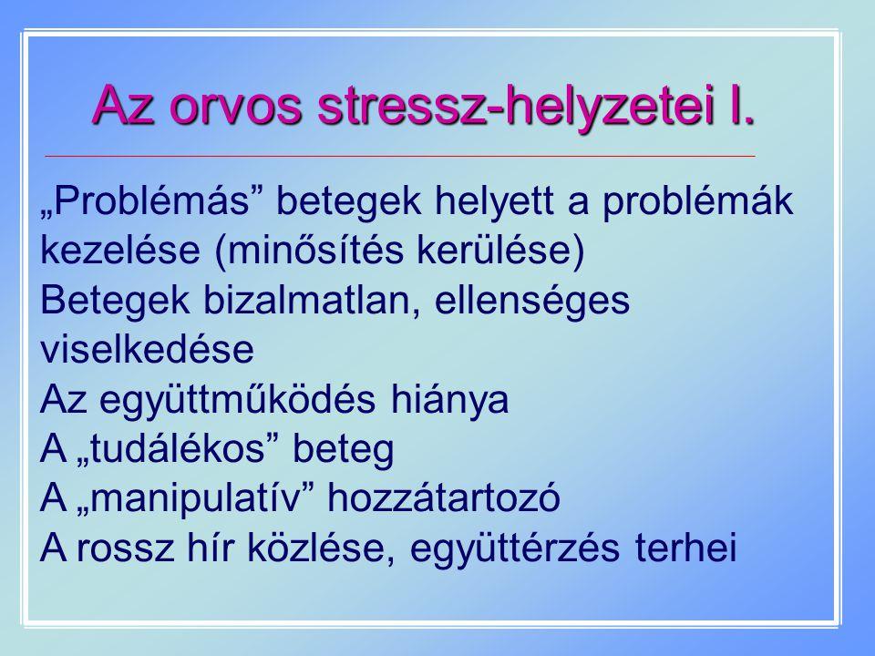 """Az orvos stressz-helyzetei I. """"Problémás"""" betegek helyett a problémák kezelése (minősítés kerülése) Betegek bizalmatlan, ellenséges viselkedése Az egy"""
