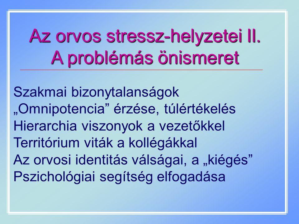 """Az orvos stressz-helyzetei II. A problémás önismeret Szakmai bizonytalanságok """"Omnipotencia"""" érzése, túlértékelés Hierarchia viszonyok a vezetőkkel Te"""