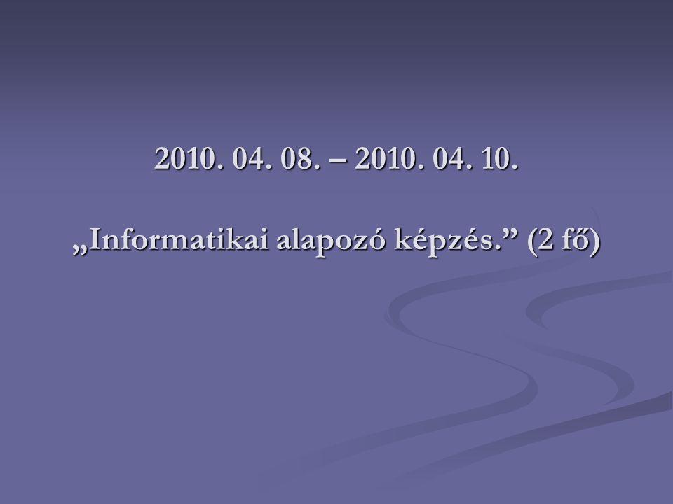 """2010. 04. 08. – 2010. 04. 10. """"Informatikai alapozó képzés."""" (2 fő)"""
