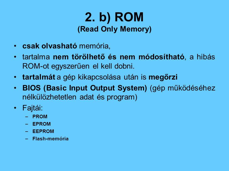 2. b) ROM (Read Only Memory) csak olvasható memória, tartalma nem törölhető és nem módosítható, a hibás ROM-ot egyszerűen el kell dobni. tartalmát a g