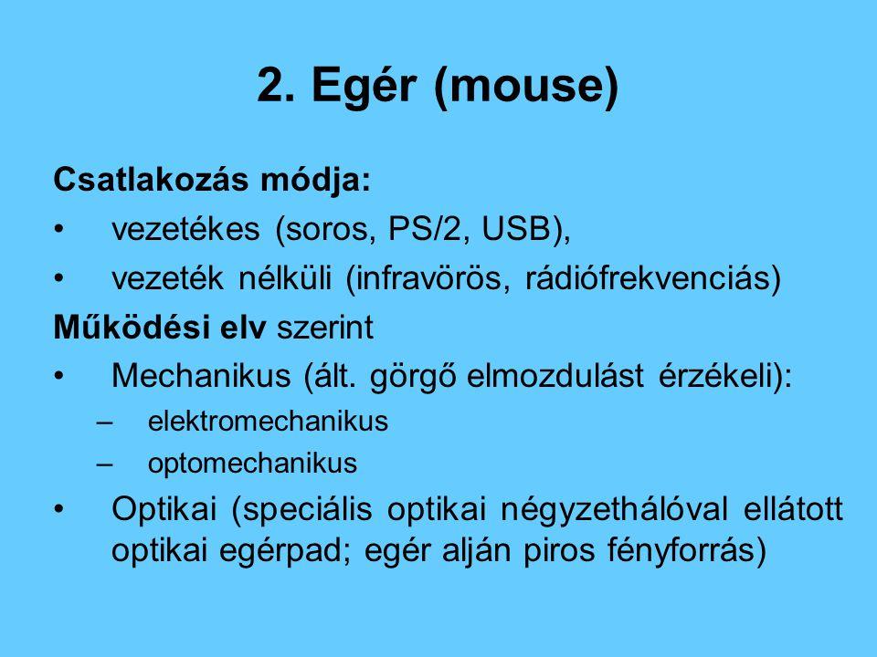 2. Egér (mouse) Csatlakozás módja: vezetékes (soros, PS/2, USB), vezeték nélküli (infravörös, rádiófrekvenciás) Működési elv szerint Mechanikus (ált.