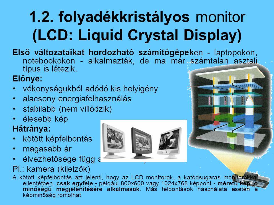 1.2. folyadékkristályos monitor (LCD: Liquid Crystal Display) Első változataikat hordozható számítógépeken - laptopokon, notebookokon - alkalmazták, d