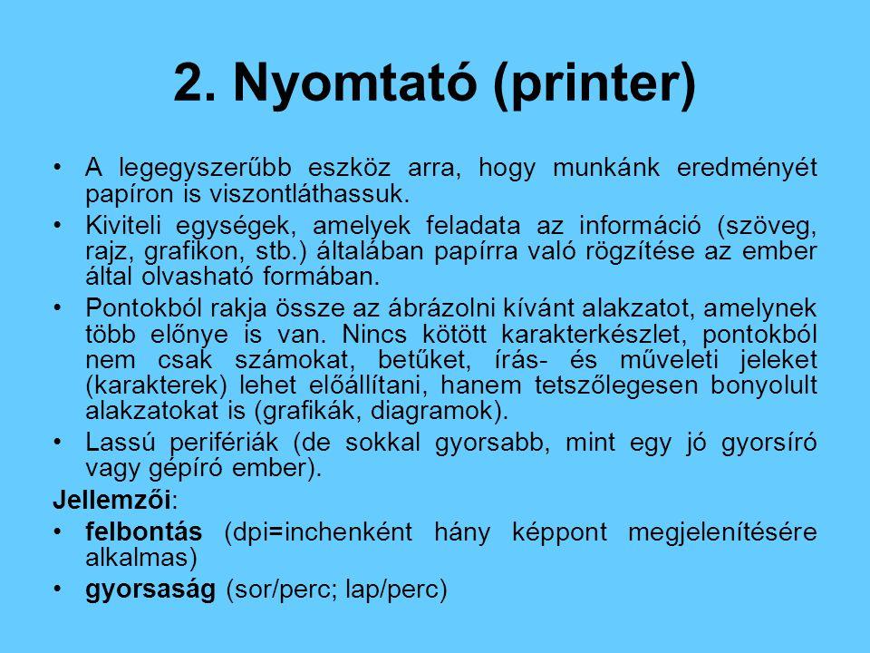 2. Nyomtató (printer) A legegyszerűbb eszköz arra, hogy munkánk eredményét papíron is viszontláthassuk. Kiviteli egységek, amelyek feladata az informá