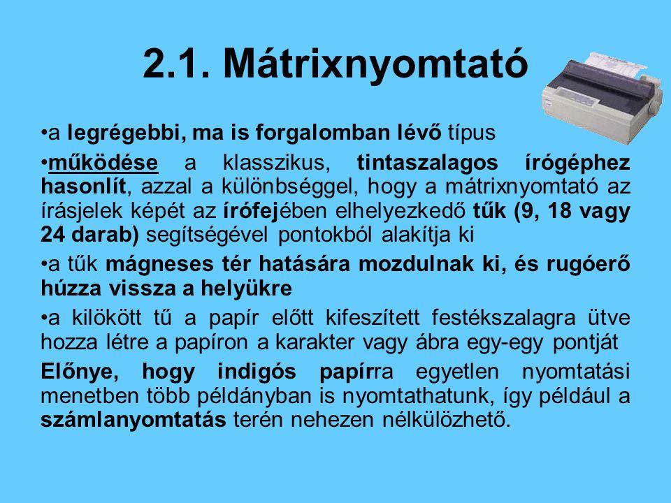 2.1. Mátrixnyomtató a legrégebbi, ma is forgalomban lévő típus működése a klasszikus, tintaszalagos írógéphez hasonlít, azzal a különbséggel, hogy a m