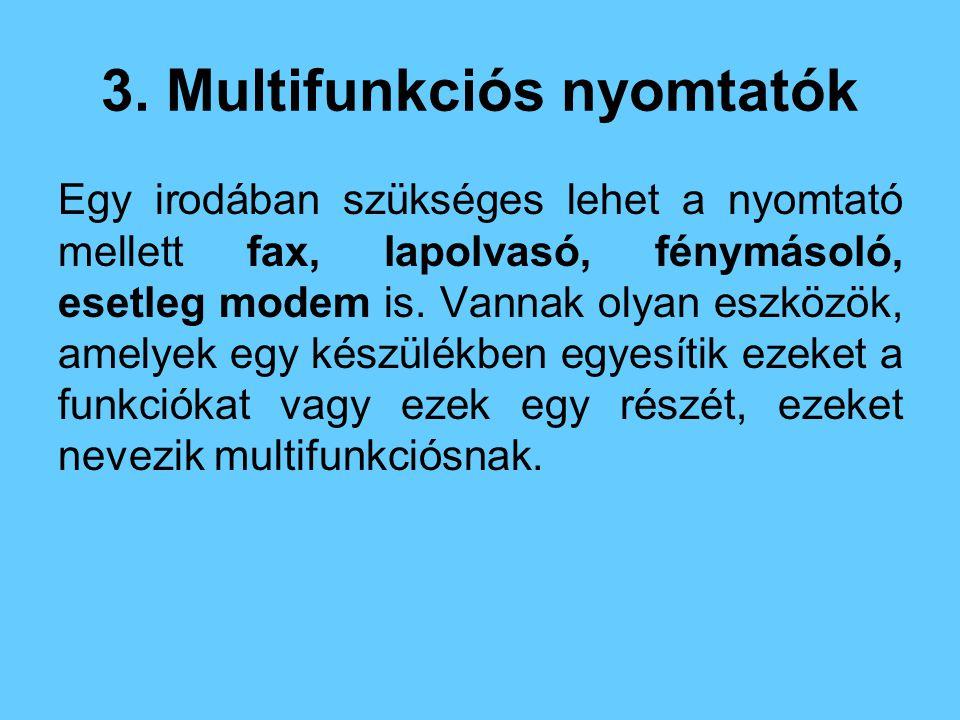 3. Multifunkciós nyomtatók Egy irodában szükséges lehet a nyomtató mellett fax, lapolvasó, fénymásoló, esetleg modem is. Vannak olyan eszközök, amelye