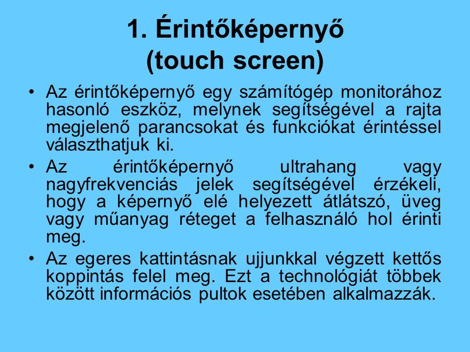 1. Érintőképernyő (touch screen) Az érintőképernyő egy számítógép monitorához hasonló eszköz, melynek segítségével a rajta megjelenő parancsokat és fu