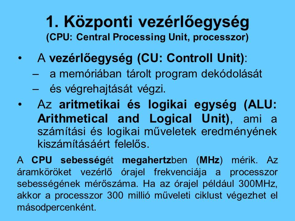 1. Központi vezérlőegység (CPU: Central Processing Unit, processzor) A vezérlőegység (CU: Controll Unit): –a memóriában tárolt program dekódolását –és