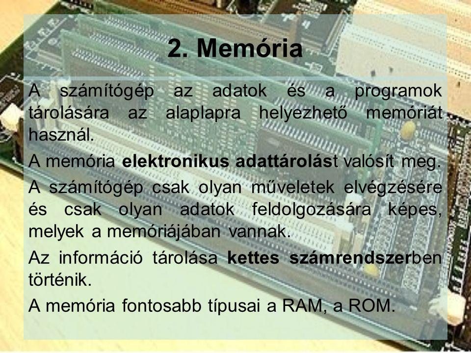 2. Memória A számítógép az adatok és a programok tárolására az alaplapra helyezhető memóriát használ. A memória elektronikus adattárolást valósít meg.