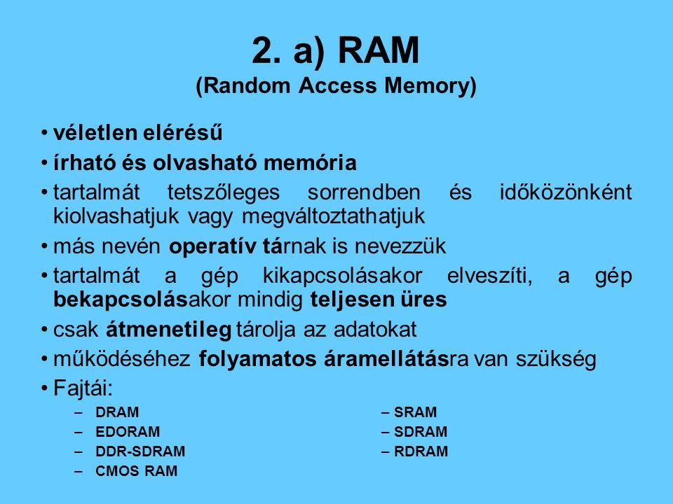 2. a) RAM (Random Access Memory) véletlen elérésű írható és olvasható memória tartalmát tetszőleges sorrendben és időközönként kiolvashatjuk vagy megv