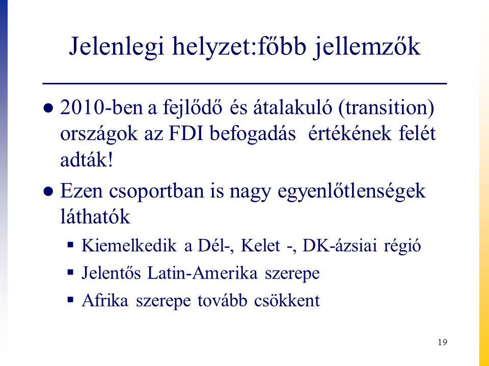 Jelenlegi helyzet:főbb jellemzők ● 2010-ben a fejlődő és átalakuló (transition) országok az FDI befogadás értékének felét adták! ● Ezen csoportban is