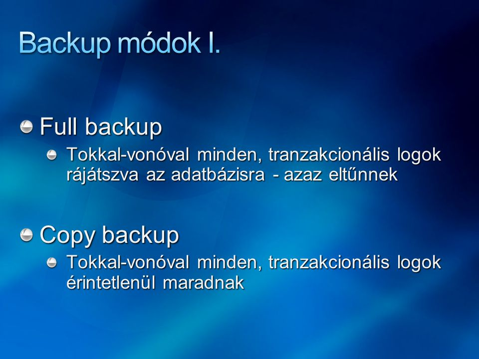 Full backup Tokkal-vonóval minden, tranzakcionális logok rájátszva az adatbázisra - azaz eltűnnek Copy backup Tokkal-vonóval minden, tranzakcionális logok érintetlenül maradnak