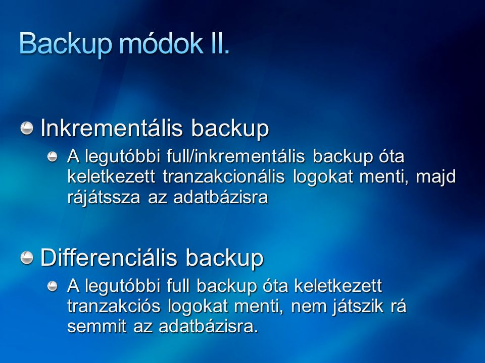Inkrementális backup A legutóbbi full/inkrementális backup óta keletkezett tranzakcionális logokat menti, majd rájátssza az adatbázisra Differenciális backup A legutóbbi full backup óta keletkezett tranzakciós logokat menti, nem játszik rá semmit az adatbázisra.