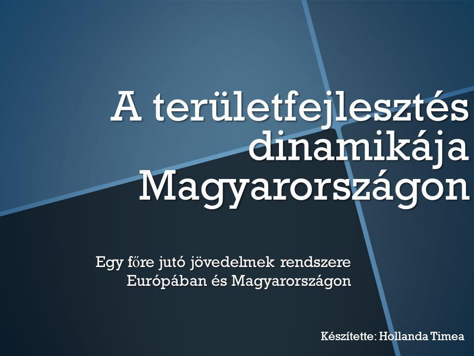 A területfejlesztés dinamikája Magyarországon Egy f ő re jutó jövedelmek rendszere Európában és Magyarországon Készítette: Hollanda Timea