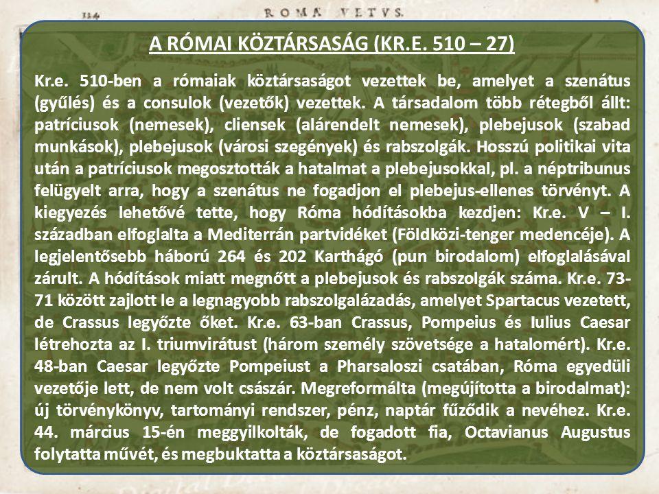 A RÓMAI KÖZTÁRSASÁG (KR.E. 510 – 27) Kr.e. 510-ben a rómaiak köztársaságot vezettek be, amelyet a szenátus (gyűlés) és a consulok (vezetők) vezettek.