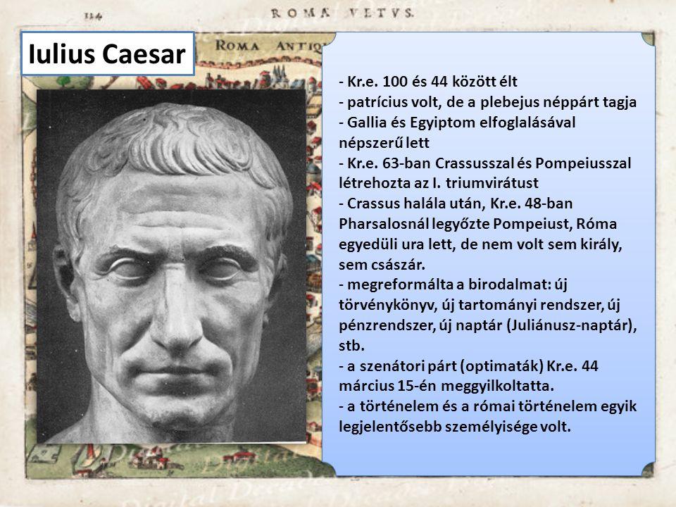 Iulius Caesar - Kr.e. 100 és 44 között élt - patrícius volt, de a plebejus néppárt tagja - Gallia és Egyiptom elfoglalásával népszerű lett - Kr.e. 63-