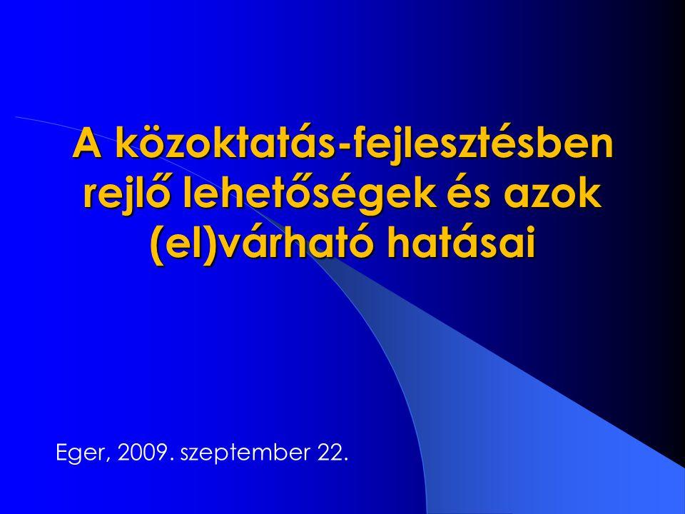 A közoktatás-fejlesztésben rejlő lehetőségek és azok (el)várható hatásai Eger, 2009. szeptember 22.