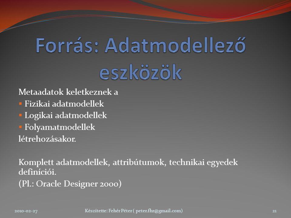 Metaadatok keletkeznek a  Fizikai adatmodellek  Logikai adatmodellek  Folyamatmodellek létrehozásakor.