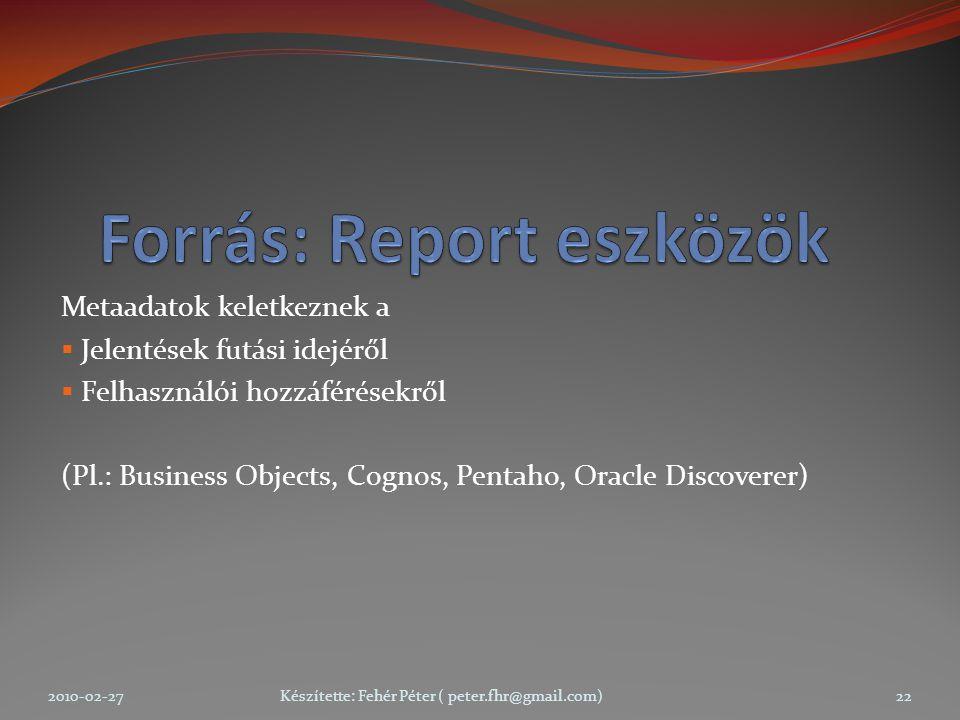Metaadatok keletkeznek a  Jelentések futási idejéről  Felhasználói hozzáférésekről (Pl.: Business Objects, Cognos, Pentaho, Oracle Discoverer) 2010-02-27Készítette: Fehér Péter ( peter.fhr@gmail.com)22