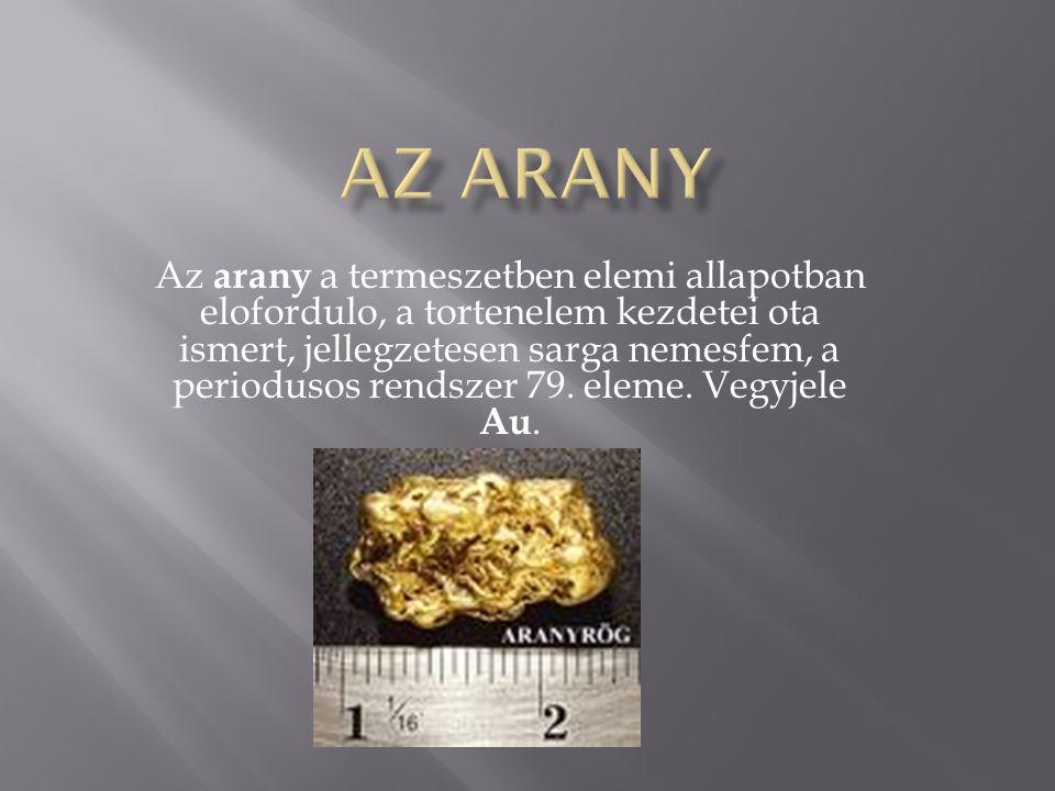 Az arany a termeszetben elemi allapotban elofordulo, a tortenelem kezdetei ota ismert, jellegzetesen sarga nemesfem, a periodusos rendszer 79. eleme.