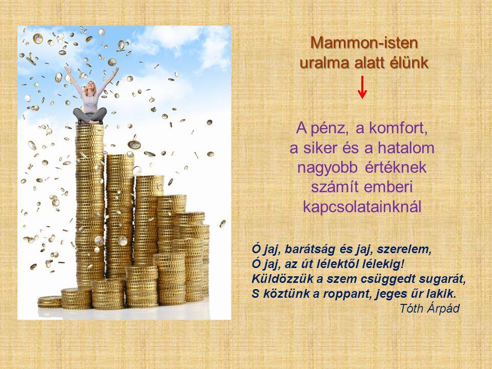 Mammon-isten uralma alatt élünk A pénz, a komfort, a siker és a hatalom nagyobb értéknek számít emberi kapcsolatainknál Ó jaj, barátság és jaj, szerel