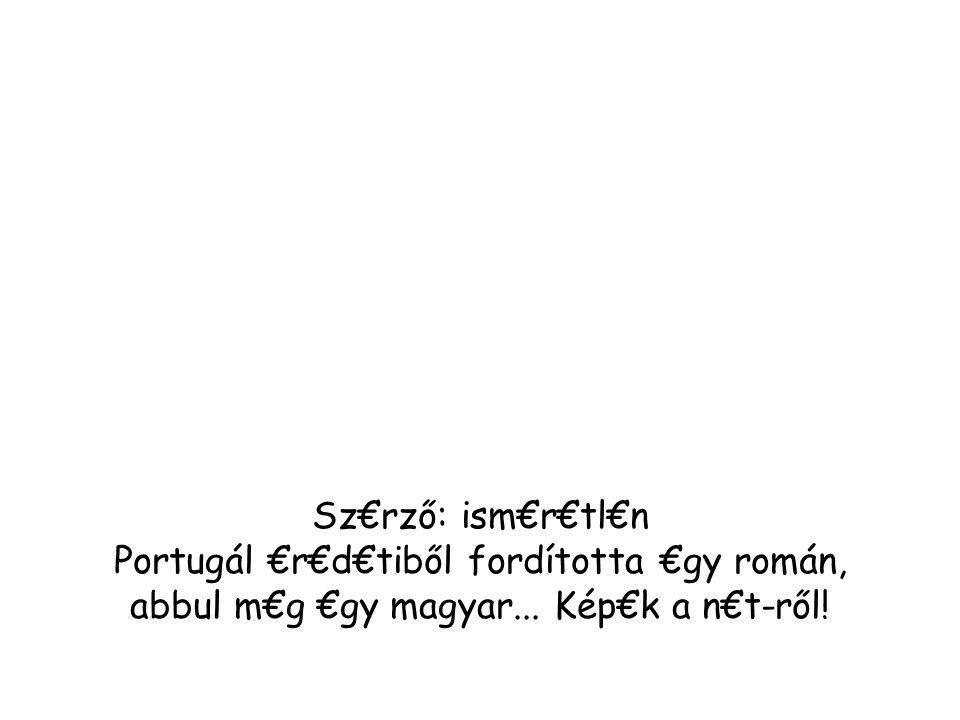 Sz€rző: ism€r€tl€n Portugál €r€d€tiből fordította €gy román, abbul m€g €gy magyar... Kép€k a n€t-ről!