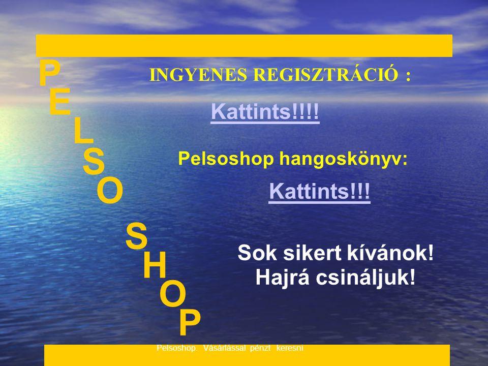 _____________________________________________________ P E S S Pelsoshop. Vásárlással pénzt keresni. H INGYENES REGISZTRÁCIÓ : Kattints!!!! Pelsoshop h
