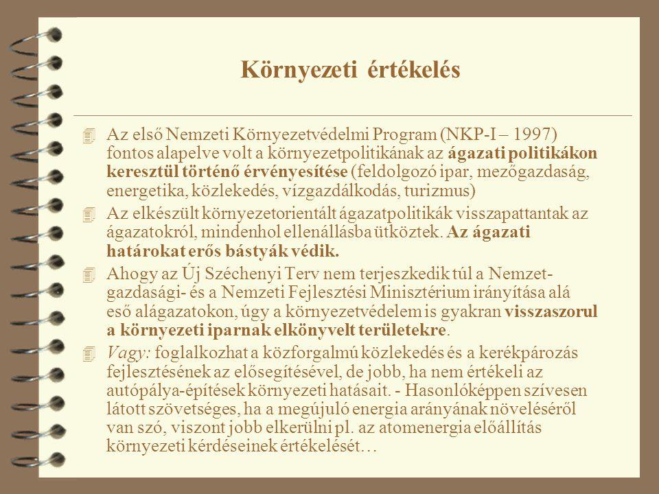Környezeti értékelés 4 Az első Nemzeti Környezetvédelmi Program (NKP-I – 1997) fontos alapelve volt a környezetpolitikának az ágazati politikákon keresztül történő érvényesítése (feldolgozó ipar, mezőgazdaság, energetika, közlekedés, vízgazdálkodás, turizmus) 4 Az elkészült környezetorientált ágazatpolitikák visszapattantak az ágazatokról, mindenhol ellenállásba ütköztek.