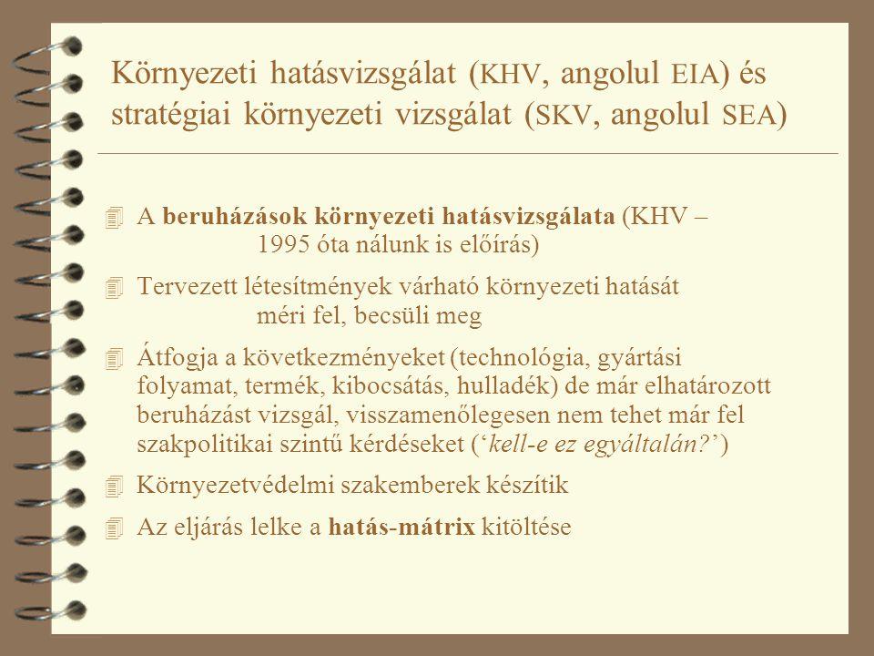 Környezeti hatásvizsgálat ( KHV, angolul EIA ) és stratégiai környezeti vizsgálat ( SKV, angolul SEA ) 4 A beruházások környezeti hatásvizsgálata (KHV – 1995 óta nálunk is előírás) 4 Tervezett létesítmények várható környezeti hatását méri fel, becsüli meg 4 Átfogja a következményeket (technológia, gyártási folyamat, termék, kibocsátás, hulladék) de már elhatározott beruházást vizsgál, visszamenőlegesen nem tehet már fel szakpolitikai szintű kérdéseket ('kell-e ez egyáltalán ') 4 Környezetvédelmi szakemberek készítik 4 Az eljárás lelke a hatás-mátrix kitöltése