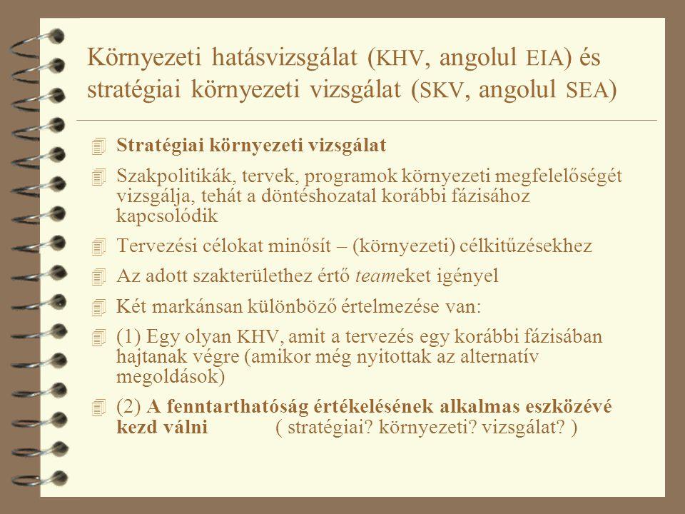 Környezeti hatásvizsgálat ( KHV, angolul EIA ) és stratégiai környezeti vizsgálat ( SKV, angolul SEA ) 4 Stratégiai környezeti vizsgálat 4 Szakpolitikák, tervek, programok környezeti megfelelőségét vizsgálja, tehát a döntéshozatal korábbi fázisához kapcsolódik 4 Tervezési célokat minősít – (környezeti) célkitűzésekhez 4 Az adott szakterülethez értő teameket igényel 4 Két markánsan különböző értelmezése van: 4 (1) Egy olyan KHV, amit a tervezés egy korábbi fázisában hajtanak végre (amikor még nyitottak az alternatív megoldások) 4 (2) A fenntarthatóság értékelésének alkalmas eszközévé kezd válni ( stratégiai.
