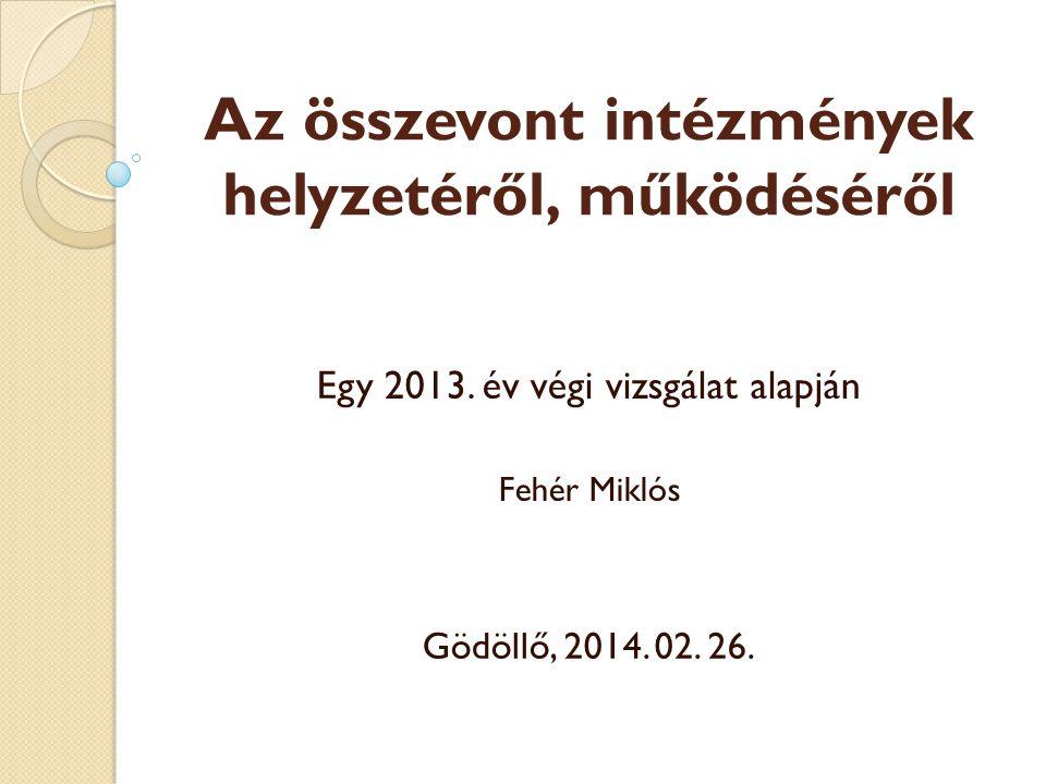 Az összevont intézmények helyzetéről, működéséről Egy 2013. év végi vizsgálat alapján Fehér Miklós Gödöllő, 2014. 02. 26.