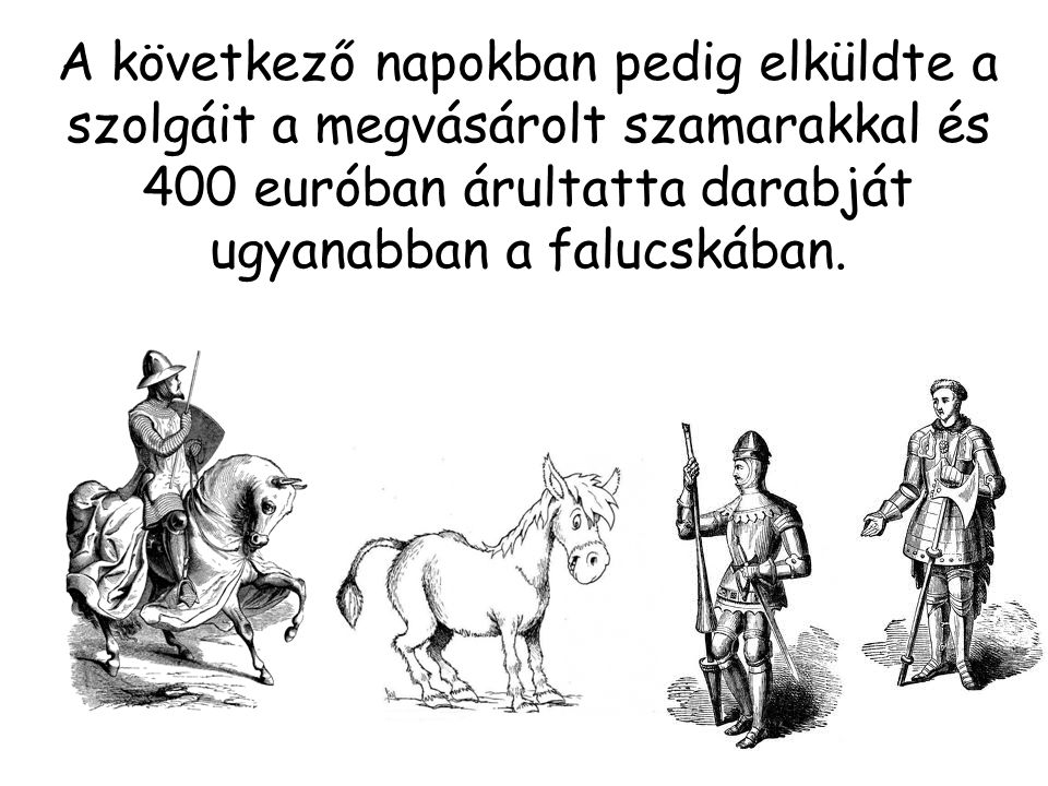 A következő napokban pedig elküldte a szolgáit a megvásárolt szamarakkal és 400 euróban árultatta darabját ugyanabban a falucskában.