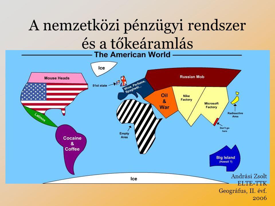 A nemzetközi pénzügyi rendszer és a tőkeáramlás Andrási Zsolt ELTE-TTK Geográfus, II. évf. 2006