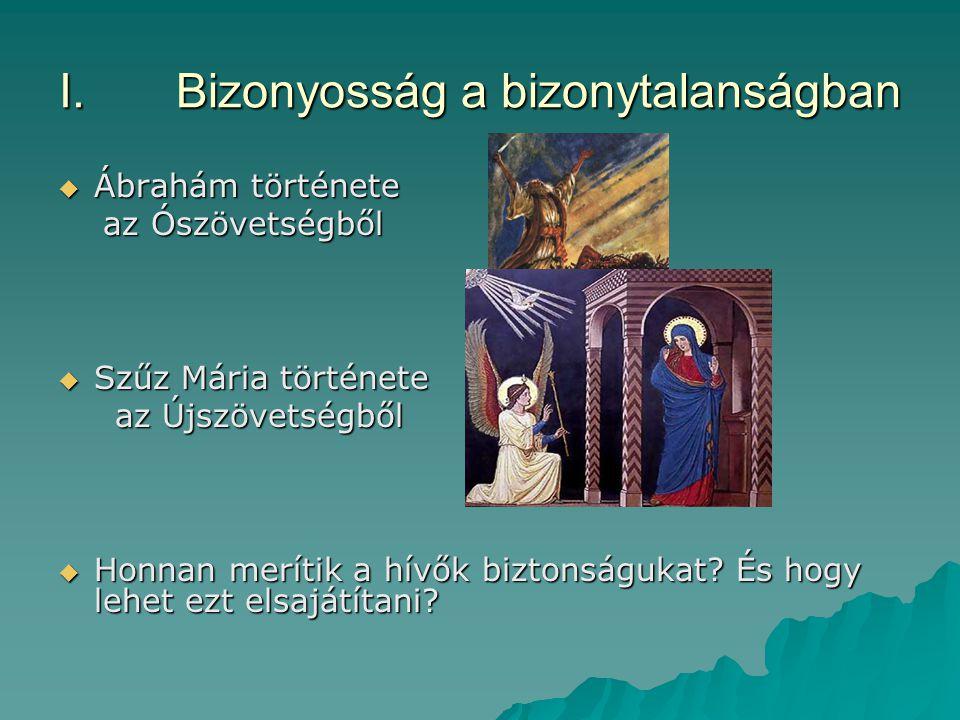 I.Bizonyosság a bizonytalanságban  Ábrahám története az Ószövetségből az Ószövetségből  Szűz Mária története az Újszövetségből az Újszövetségből  H