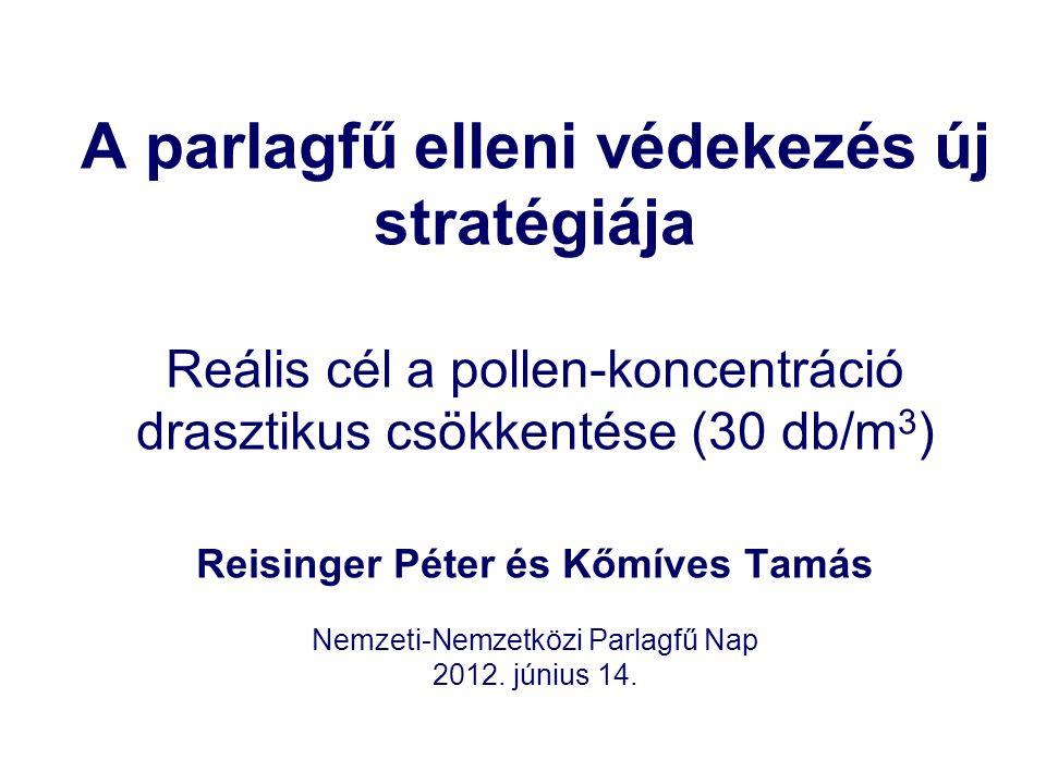 A parlagfű elleni védekezés új stratégiája Reális cél a pollen-koncentráció drasztikus csökkentése (30 db/m 3 ) Reisinger Péter és Kőmíves Tamás Nemzeti-Nemzetközi Parlagfű Nap 2012.