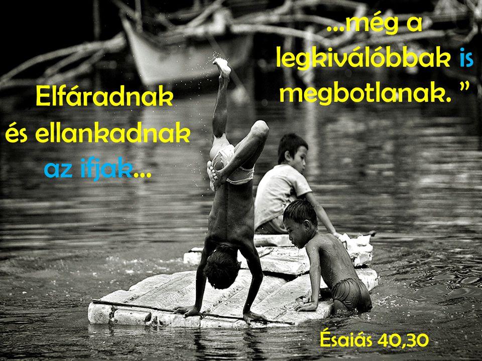 """"""" Elfáradnak és ellankadnak az ifjak… …még a legkiválóbbak is megbotlanak. Ésaiás 40,30"""