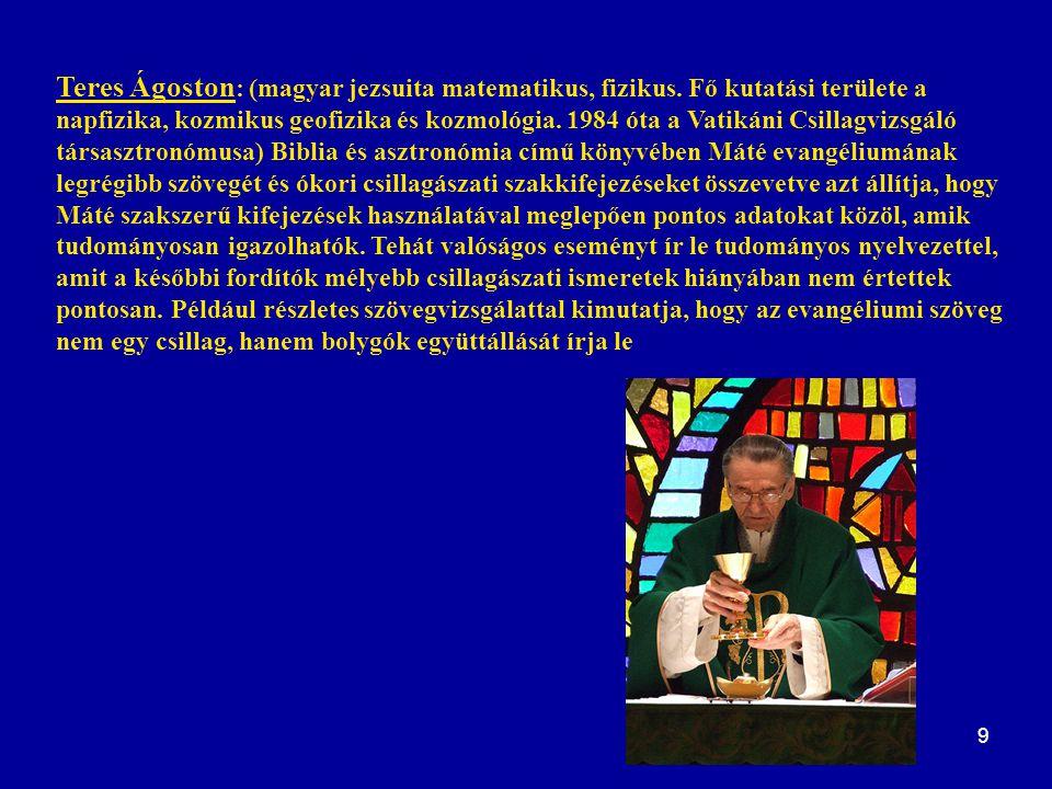 9 Teres Ágoston : (magyar jezsuita matematikus, fizikus. Fő kutatási területe a napfizika, kozmikus geofizika és kozmológia. 1984 óta a Vatikáni Csill