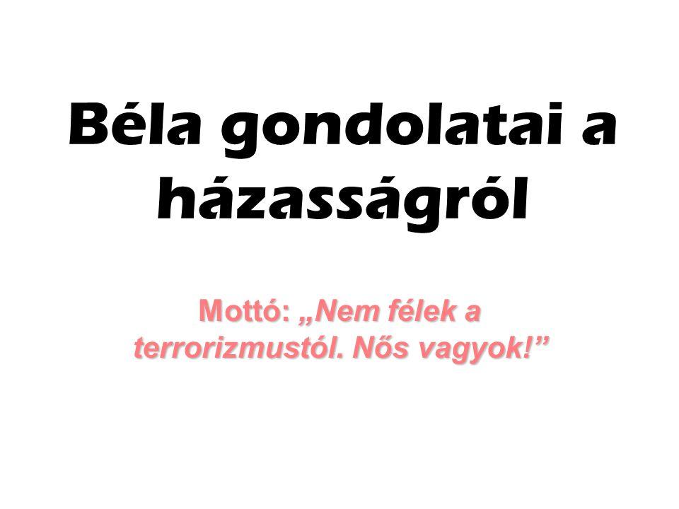 """Béla gondolatai a házasságról Mottó: """"Nem félek a terrorizmustól. Nős vagyok!"""