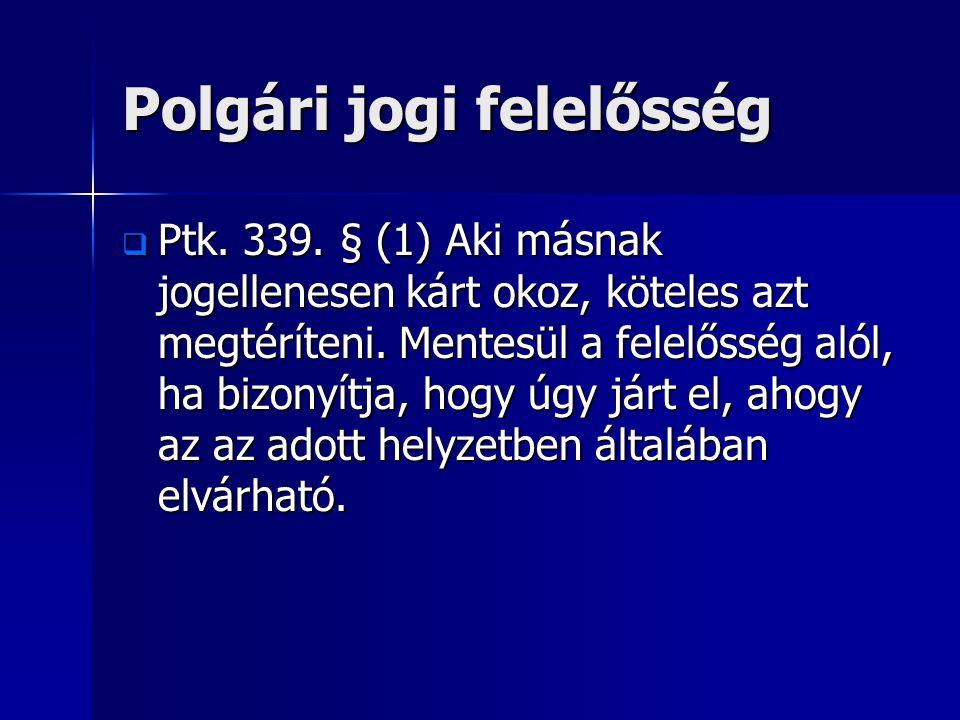 Polgári jogi felelősség  Ptk. 339. § (1) Aki másnak jogellenesen kárt okoz, köteles azt megtéríteni. Mentesül a felelősség alól, ha bizonyítja, hogy