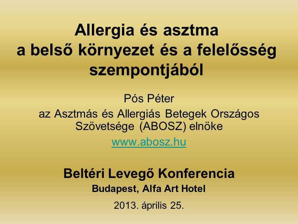 Allergia és asztma a belső környezet és a felelősség szempontjából Pós Péter az Asztmás és Allergiás Betegek Országos Szövetsége (ABOSZ) elnöke www.abosz.hu Beltéri Levegő Konferencia Budapest, Alfa Art Hotel 2013.