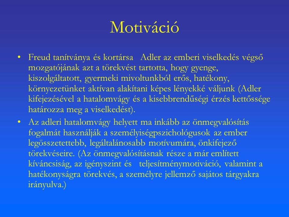 Motiváció Freud tanítványa és kortársa Adler az emberi viselkedés végső mozgatójának azt a törekvést tartotta, hogy gyenge, kiszolgáltatott, gyermeki mivoltunkból erős, hatékony, környezetünket aktívan alakítani képes lényekké váljunk (Adler kifejezésével a hatalomvágy és a kisebbrendűségi érzés kettőssége határozza meg a viselkedést).