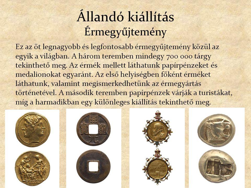 Állandó kiállítás Érmegyűjtemény Ez az öt legnagyobb és legfontosabb érmegyűjtemény közül az egyik a világban. A három teremben mindegy 700 000 tárgy