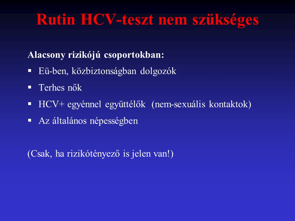 Rutin HCV-teszt nem szükséges Alacsony rizikójú csoportokban:  Eü-ben, közbiztonságban dolgozók  Terhes nők  HCV+ egyénnel együttélők (nem-sexuális