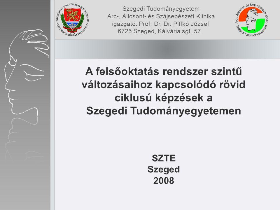 A felsőoktatás rendszer szintű változásaihoz kapcsolódó rövid ciklusú képzések a Szegedi Tudományegyetemen SZTE Szeged 2008 Szegedi Tudományegyetem Arc-, Állcsont- és Szájsebészeti Klinika igazgató: Prof.