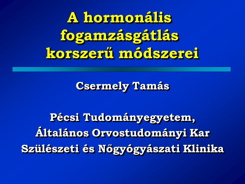 A hormonális fogamzásgátlás korszerű módszerei Csermely Tamás Pécsi Tudományegyetem, Általános Orvostudományi Kar Szülészeti és Nőgyógyászati Klinika
