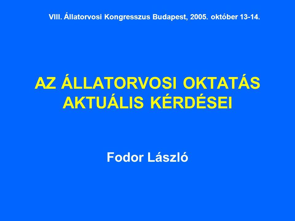 AZ ÁLLATORVOSI OKTATÁS AKTUÁLIS KÉRDÉSEI Fodor László VIII. Állatorvosi Kongresszus Budapest, 2005. október 13-14.