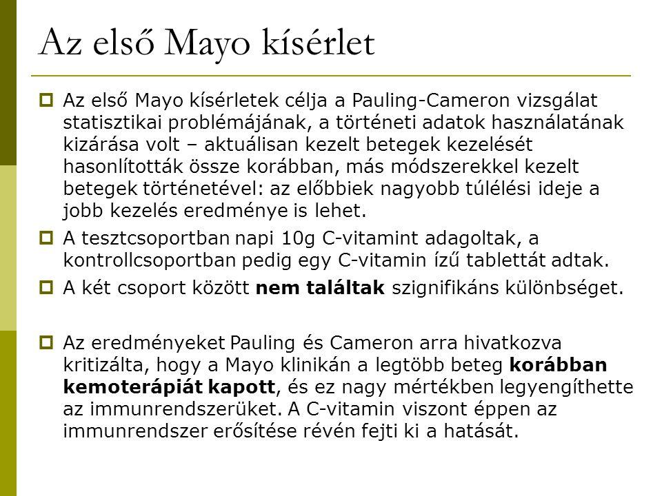 Az első Mayo kísérlet  Az első Mayo kísérletek célja a Pauling-Cameron vizsgálat statisztikai problémájának, a történeti adatok használatának kizárása volt – aktuálisan kezelt betegek kezelését hasonlították össze korábban, más módszerekkel kezelt betegek történetével: az előbbiek nagyobb túlélési ideje a jobb kezelés eredménye is lehet.