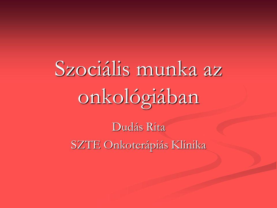 Szociális munka az onkológiában Dudás Rita SZTE Onkoterápiás Klinika