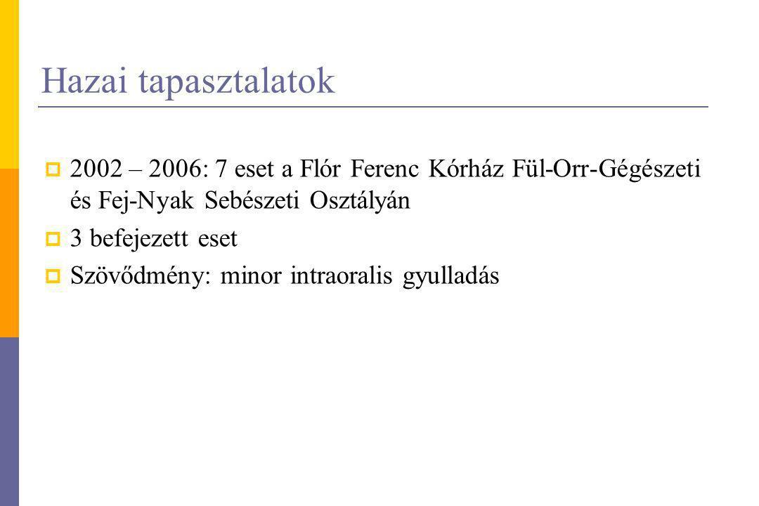 Hazai tapasztalatok  2002 – 2006: 7 eset a Flór Ferenc Kórház Fül-Orr-Gégészeti és Fej-Nyak Sebészeti Osztályán  3 befejezett eset  Szövődmény: min